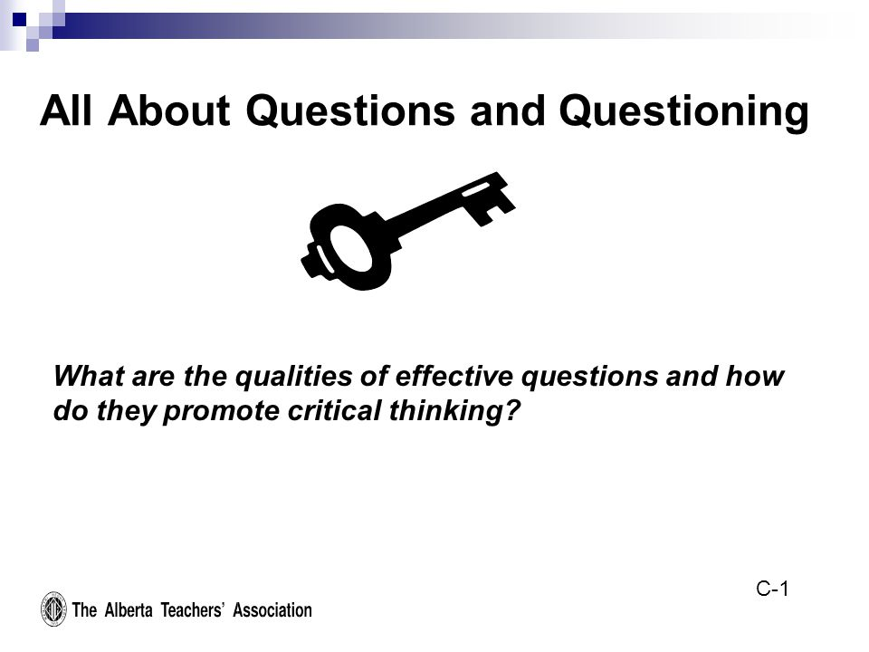 All About Questions and Questioning What are the qualities of effective questions and how do they promote critical thinking.