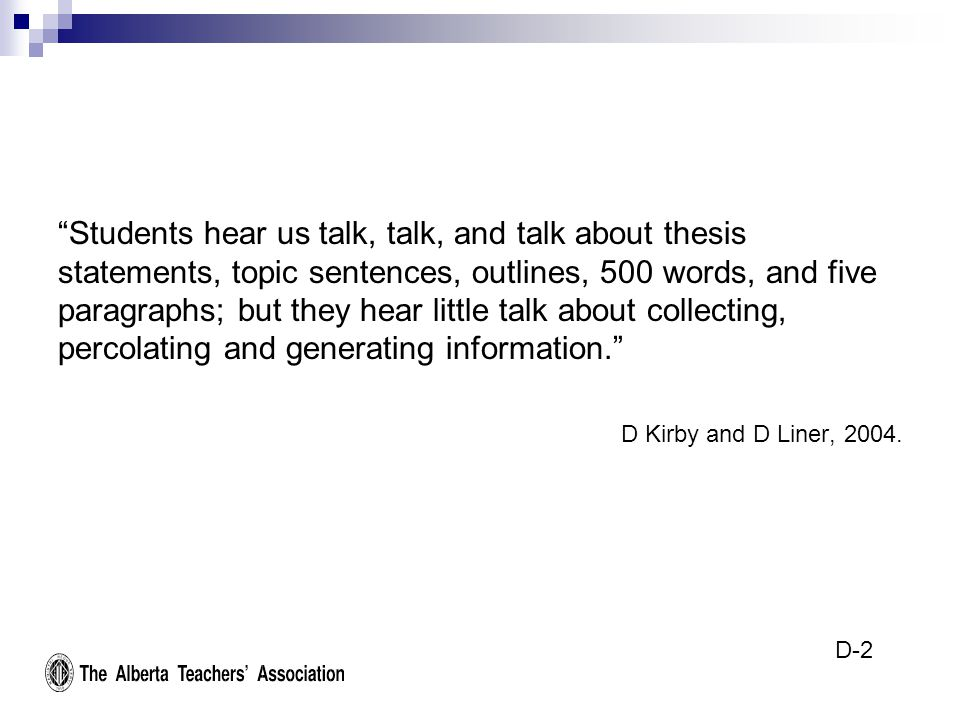 Students hear us talk, talk, and talk about thesis statements, topic sentences, outlines, 500 words, and five paragraphs; but they hear little talk about collecting, percolating and generating information. D Kirby and D Liner, 2004.