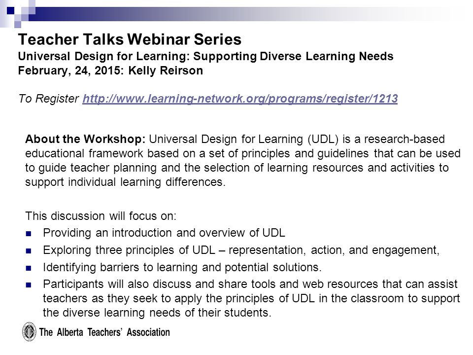 Teacher Talks Webinar Series Universal Design for Learning: Supporting Diverse Learning Needs February, 24, 2015: Kelly Reirson To Register http://www.learning-network.org/programs/register/1213http://www.learning-network.org/programs/register/1213 About the Workshop: Universal Design for Learning (UDL) is a research-based educational framework based on a set of principles and guidelines that can be used to guide teacher planning and the selection of learning resources and activities to support individual learning differences.