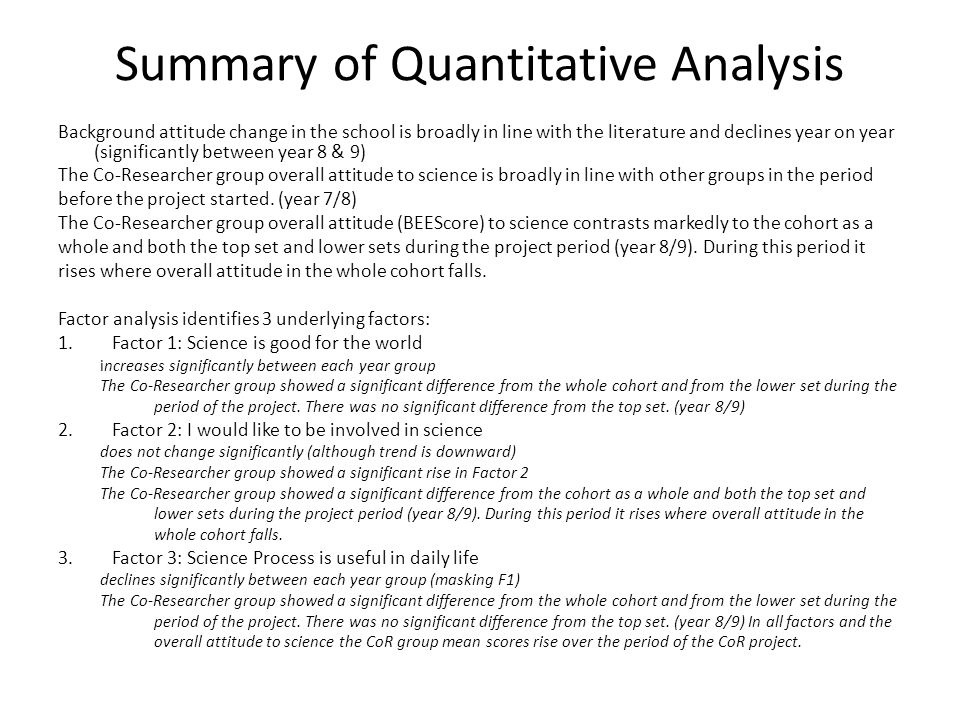 Summary of Quantitative Analysis Background attitude change in the school is broadly in line with the literature and declines year on year (significantly between year 8 & 9) The Co-Researcher group overall attitude to science is broadly in line with other groups in the period before the project started.