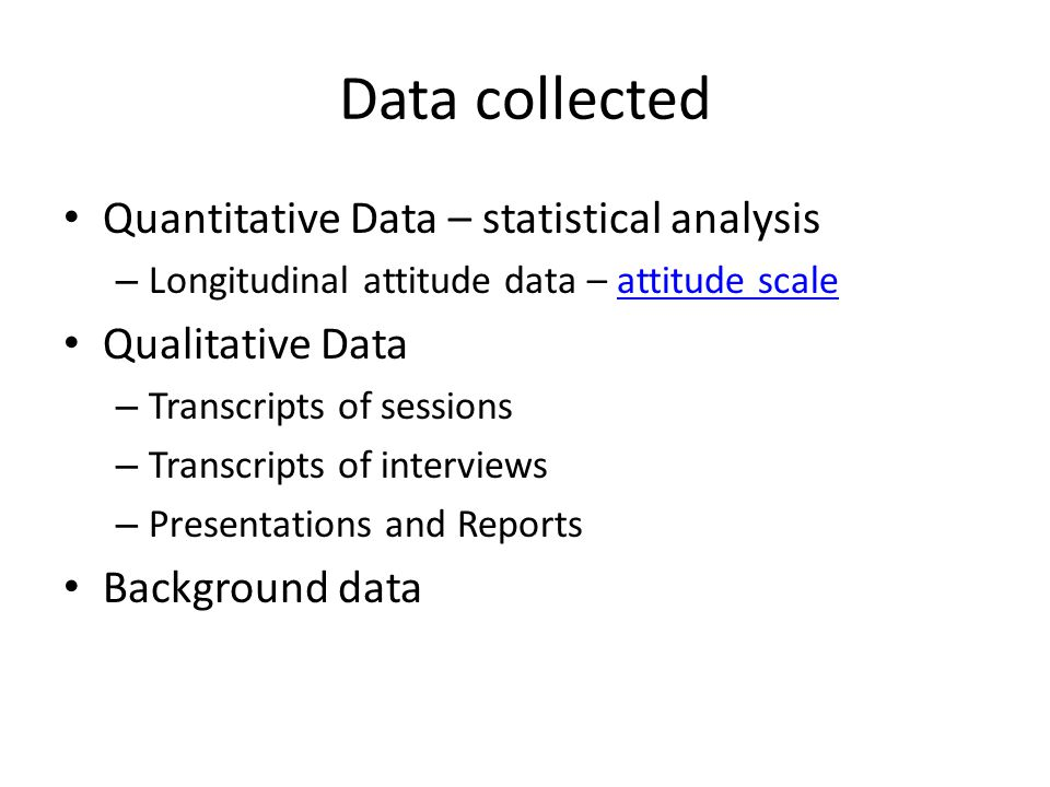 Data collected Quantitative Data – statistical analysis – Longitudinal attitude data – attitude scaleattitude scale Qualitative Data – Transcripts of sessions – Transcripts of interviews – Presentations and Reports Background data