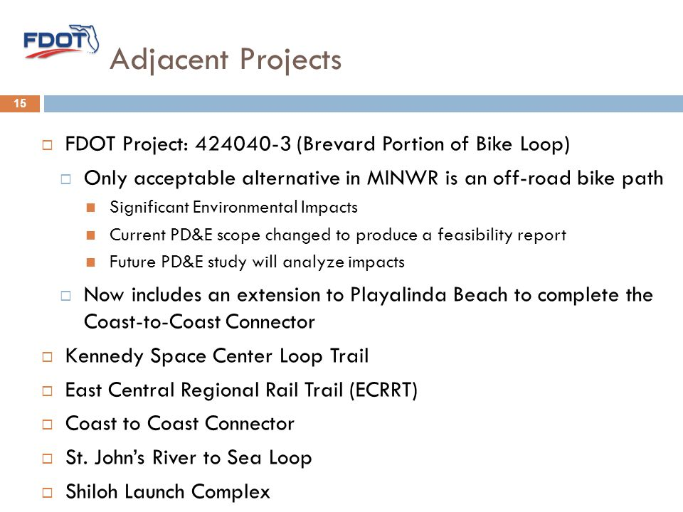 Adjacent Projects  FDOT Project: 424040-3 (Brevard Portion of Bike Loop)  Only acceptable alternative in MINWR is an off-road bike path Significant Environmental Impacts Current PD&E scope changed to produce a feasibility report Future PD&E study will analyze impacts  Now includes an extension to Playalinda Beach to complete the Coast-to-Coast Connector  Kennedy Space Center Loop Trail  East Central Regional Rail Trail (ECRRT)  Coast to Coast Connector  St.