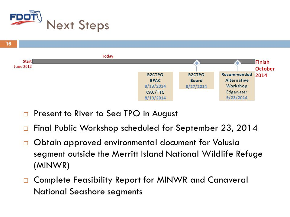 Next Steps  Present to River to Sea TPO in August  Final Public Workshop scheduled for September 23, 2014  Obtain approved environmental document for Volusia segment outside the Merritt Island National Wildlife Refuge (MINWR)  Complete Feasibility Report for MINWR and Canaveral National Seashore segments Recommended Alternative Workshop Edgewater 9/23/2014 Start June 2012 Finish October 2014 Today R2CTPO Board 8/27/2014 R2CTPO BPAC 8/13/2014 CAC/TTC 8/19/2014 16