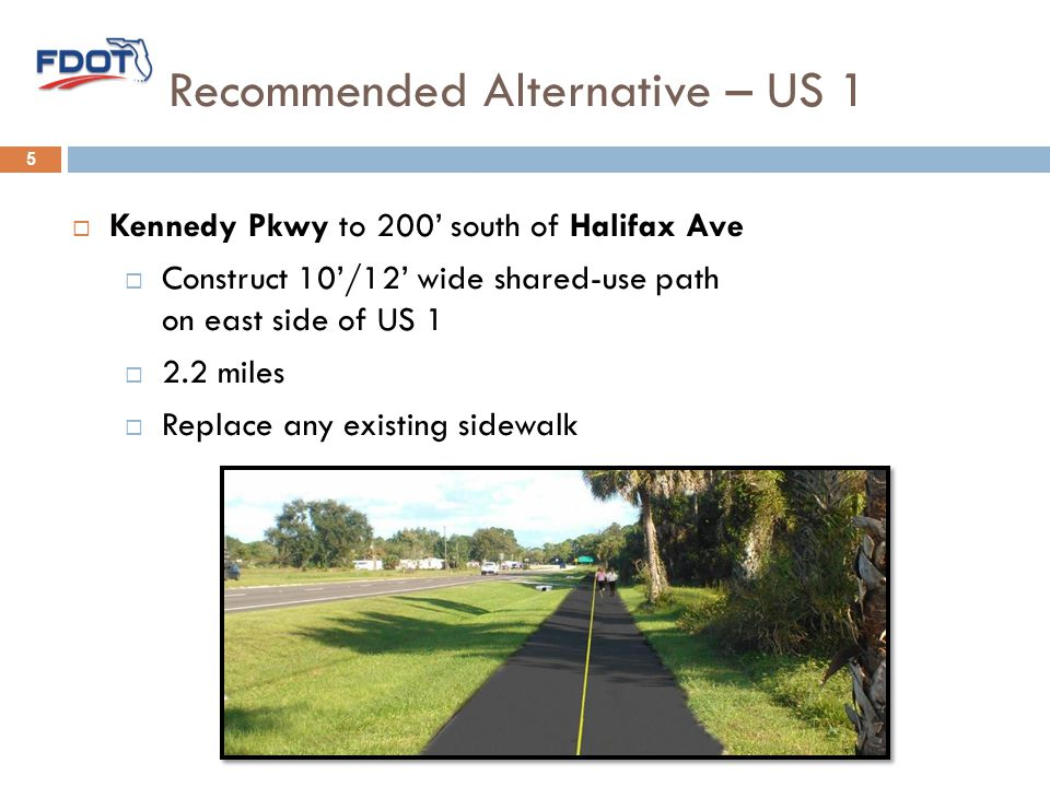 Recommended Alternative – US 1 5  Kennedy Pkwy to 200' south of Halifax Ave  Construct 10'/12' wide shared-use path on east side of US 1  2.2 miles  Replace any existing sidewalk