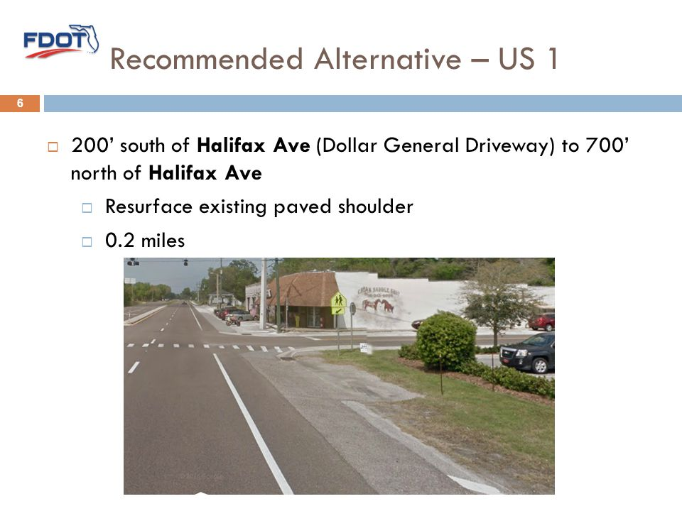Recommended Alternative – US 1 6  200' south of Halifax Ave (Dollar General Driveway) to 700' north of Halifax Ave  Resurface existing paved shoulder  0.2 miles