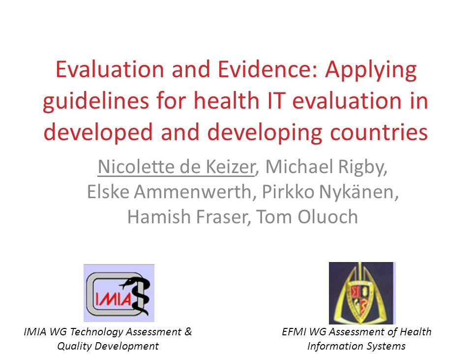 Evaluation and Evidence: Applying guidelines for health IT evaluation in developed and developing countries Nicolette de Keizer, Michael Rigby, Elske