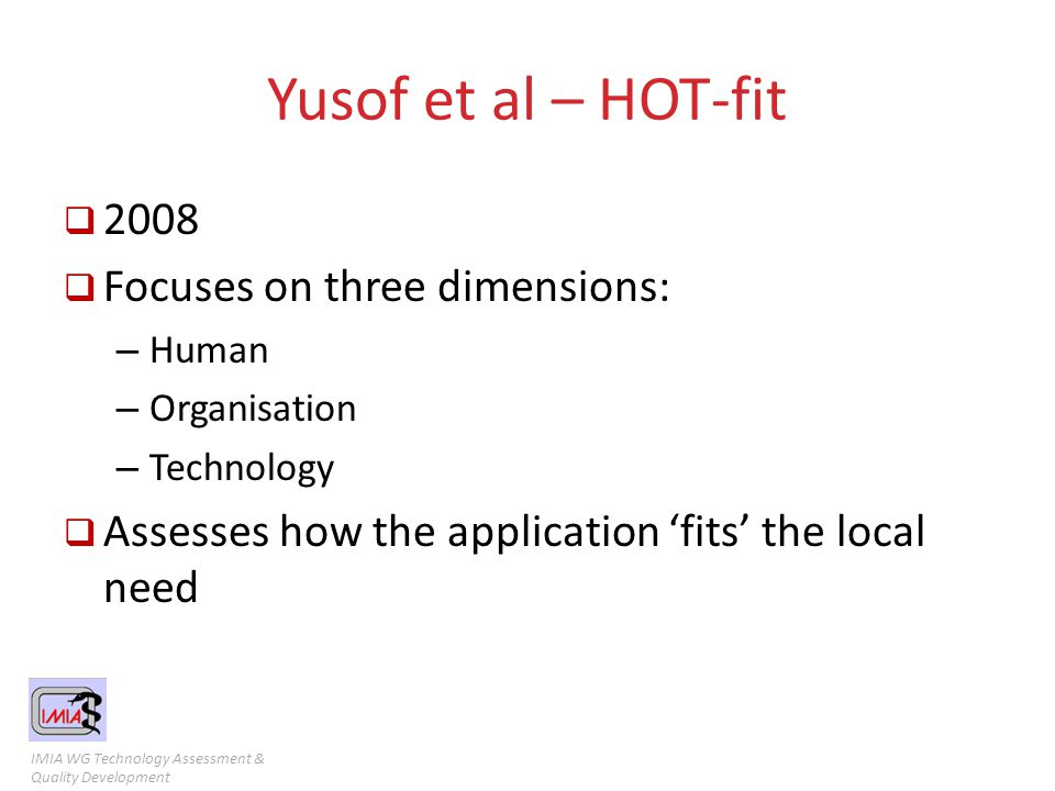 IMIA WG Technology Assessment & Quality Development Yusof et al – HOT-fit  2008  Focuses on three dimensions: – Human – Organisation – Technology 