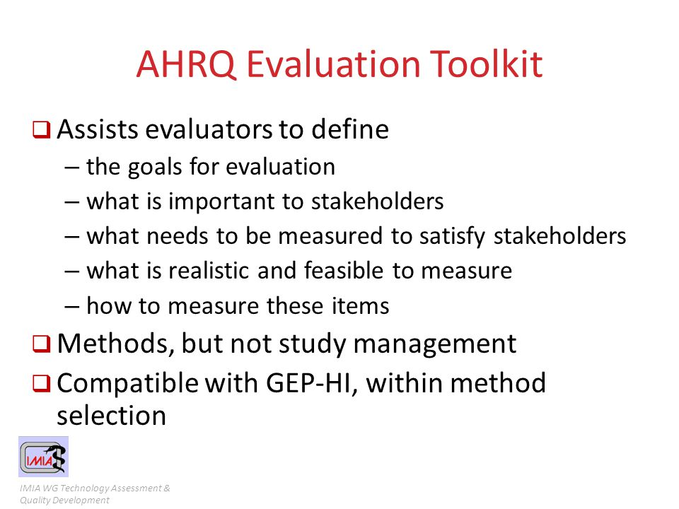 IMIA WG Technology Assessment & Quality Development AHRQ Evaluation Toolkit  Assists evaluators to define – the goals for evaluation – what is import