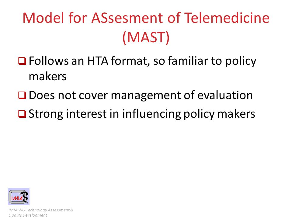 IMIA WG Technology Assessment & Quality Development Model for ASsesment of Telemedicine (MAST)  Follows an HTA format, so familiar to policy makers 