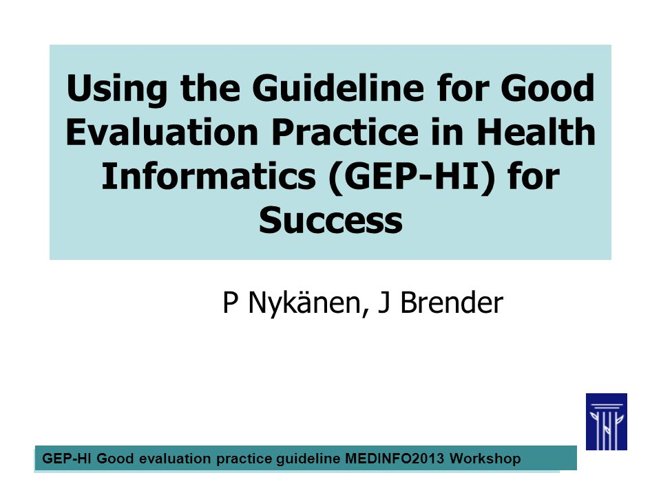 MEDINFO2010 Good Evaluation Practice Workshop Pirkko Nykänen Using the Guideline for Good Evaluation Practice in Health Informatics (GEP-HI) for Succe