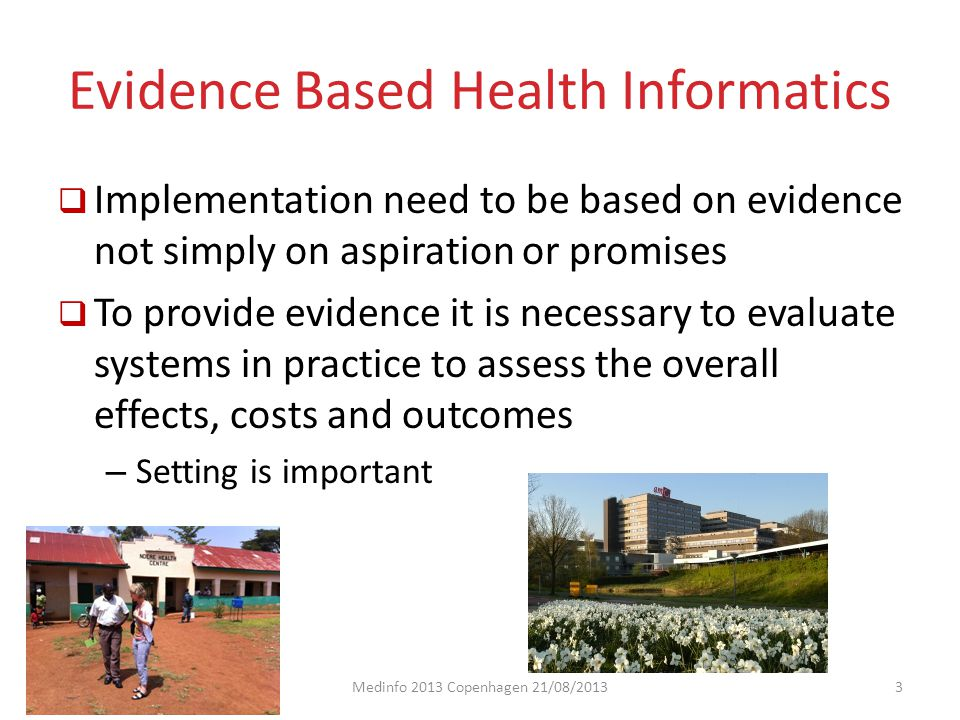 IMIA WG Technology Assessment & Quality Development Evidence Based Health Informatics  Importance : – Theme of this years IMIA's yearbook – WHO Bellagio meeting in 2011 – Collaboration between IMIA and WHO to promote and practice an evidence-based approach, especially in developing countries Medinfo 2013 Copenhagen 21/08/20134