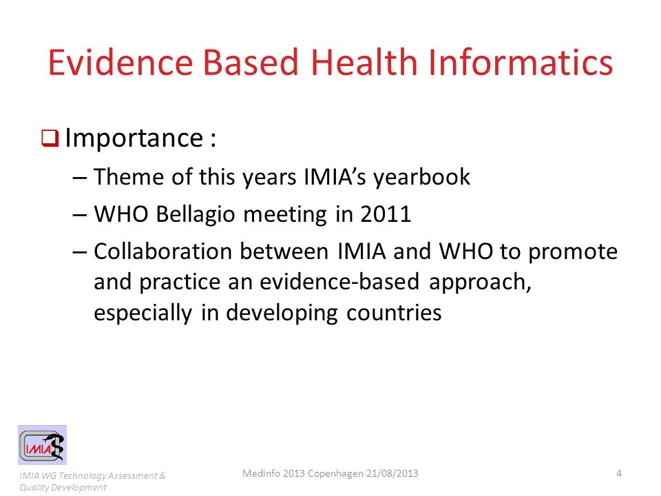 IMIA WG Technology Assessment & Quality Development Work of EFMI and IMIA WG  To reach Evidence Based Health Informatics – GEP-HI  generic principles of health informatics evaluation; – STARE-HI  a standard for reporting results from an evaluation study; – EVALDB  a database of evaluation studies; Medinfo 2013 Copenhagen 21/08/20135