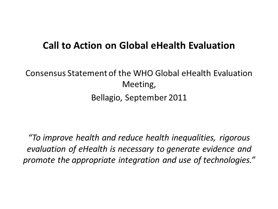 Call to Action on Global eHealth Evaluation Consensus Statement of the WHO Global eHealth Evaluation Meeting, Bellagio, September 2011 To improve health and reduce health inequalities, rigorous evaluation of eHealth is necessary to generate evidence and promote the appropriate integration and use of technologies.