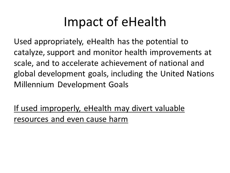 Impact of eHealth Used appropriately, eHealth has the potential to catalyze, support and monitor health improvements at scale, and to accelerate achie