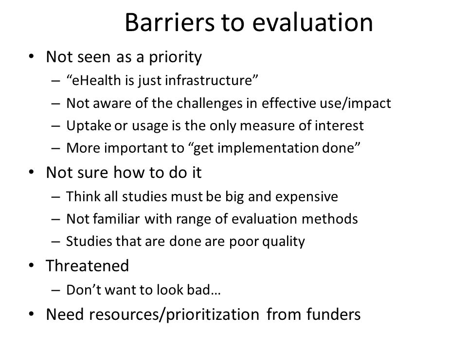 Barriers to evaluation Not seen as a priority – eHealth is just infrastructure – Not aware of the challenges in effective use/impact – Uptake or usage is the only measure of interest – More important to get implementation done Not sure how to do it – Think all studies must be big and expensive – Not familiar with range of evaluation methods – Studies that are done are poor quality Threatened – Don't want to look bad… Need resources/prioritization from funders