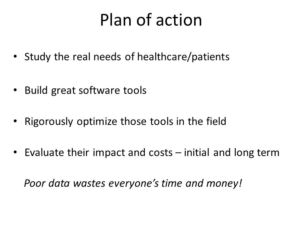 Plan of action Study the real needs of healthcare/patients Build great software tools Rigorously optimize those tools in the field Evaluate their impact and costs – initial and long term Poor data wastes everyone's time and money!