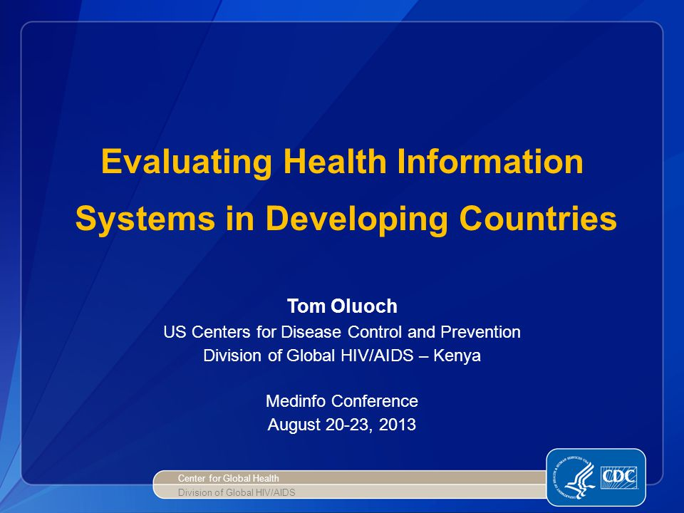 Evaluating Health Information Systems in Developing Countries Tom Oluoch US Centers for Disease Control and Prevention Division of Global HIV/AIDS – K
