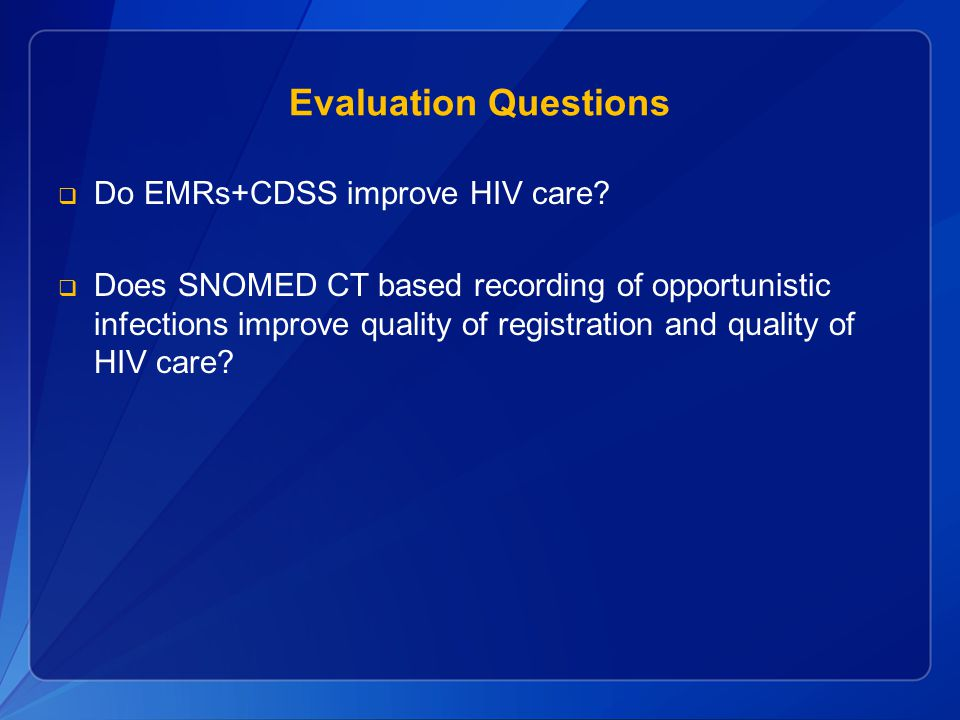 Evaluation Questions  Do EMRs+CDSS improve HIV care?  Does SNOMED CT based recording of opportunistic infections improve quality of registration and