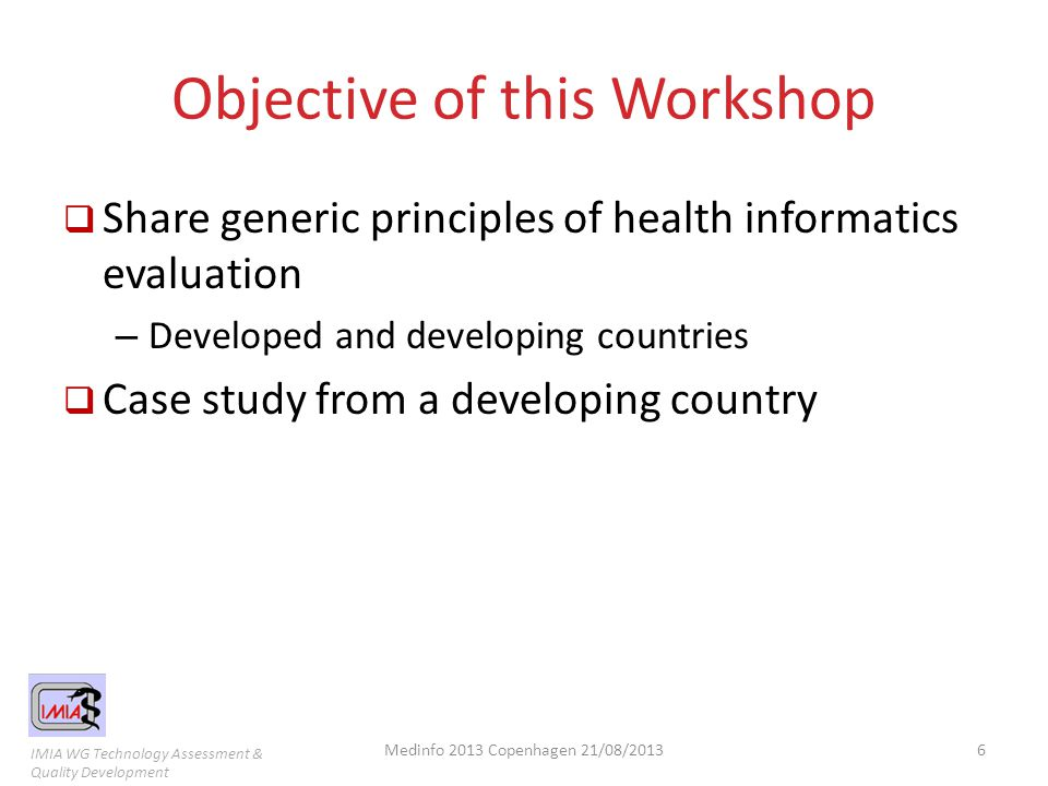 IMIA WG Technology Assessment & Quality Development Objective of this Workshop  Share generic principles of health informatics evaluation – Developed and developing countries  Case study from a developing country Medinfo 2013 Copenhagen 21/08/20136