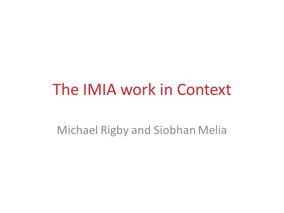 IMIA WG Technology Assessment & Quality Development Principles and Plurality  IMIA work is consensus- and evidence-driven  Other evaluation innovators have worked in other settings  Many different services and settings are covered by health informatics.