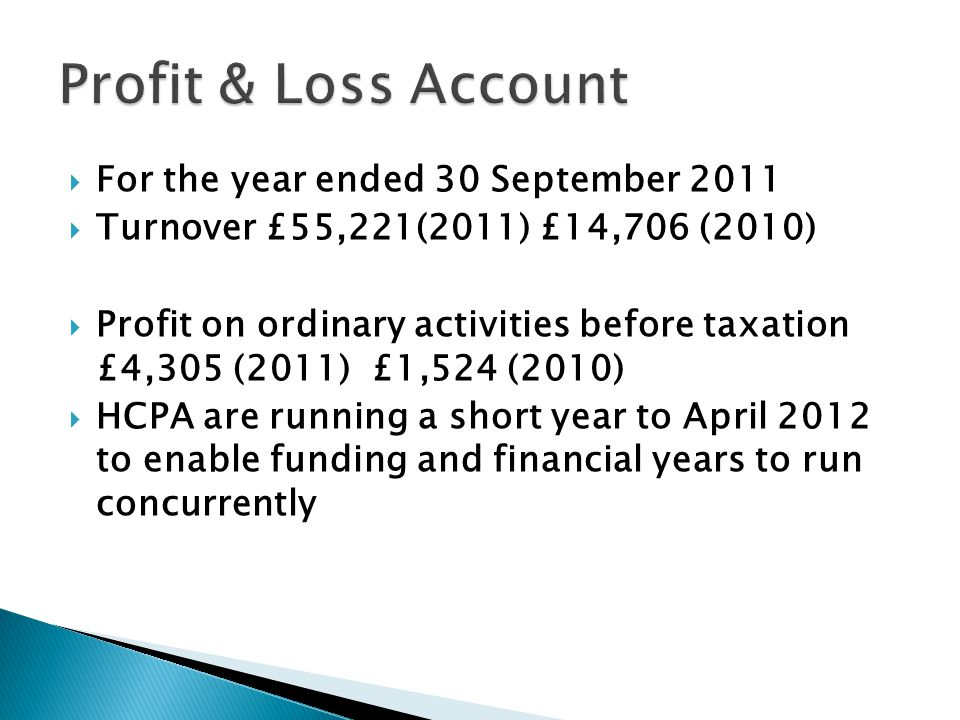  For the year ended 30 September 2011  Turnover £55,221(2011) £14,706 (2010)  Profit on ordinary activities before taxation £4,305 (2011) £1,524 (2010)  HCPA are running a short year to April 2012 to enable funding and financial years to run concurrently