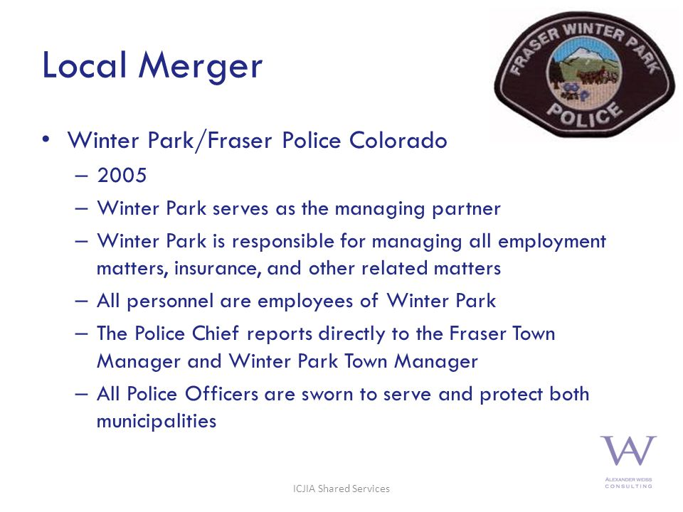 Local Merger Winter Park/Fraser Police Colorado – 2005 – Winter Park serves as the managing partner – Winter Park is responsible for managing all employment matters, insurance, and other related matters – All personnel are employees of Winter Park – The Police Chief reports directly to the Fraser Town Manager and Winter Park Town Manager – All Police Officers are sworn to serve and protect both municipalities 14 ICJIA Shared Services
