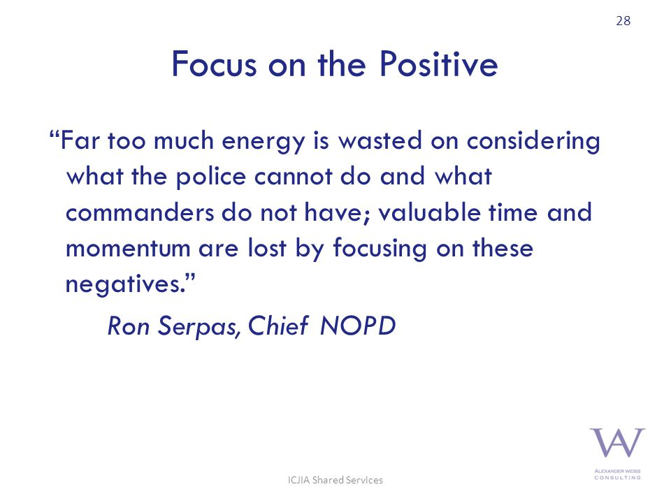 Focus on the Positive Far too much energy is wasted on considering what the police cannot do and what commanders do not have; valuable time and momentum are lost by focusing on these negatives. Ron Serpas, Chief NOPD 28 ICJIA Shared Services