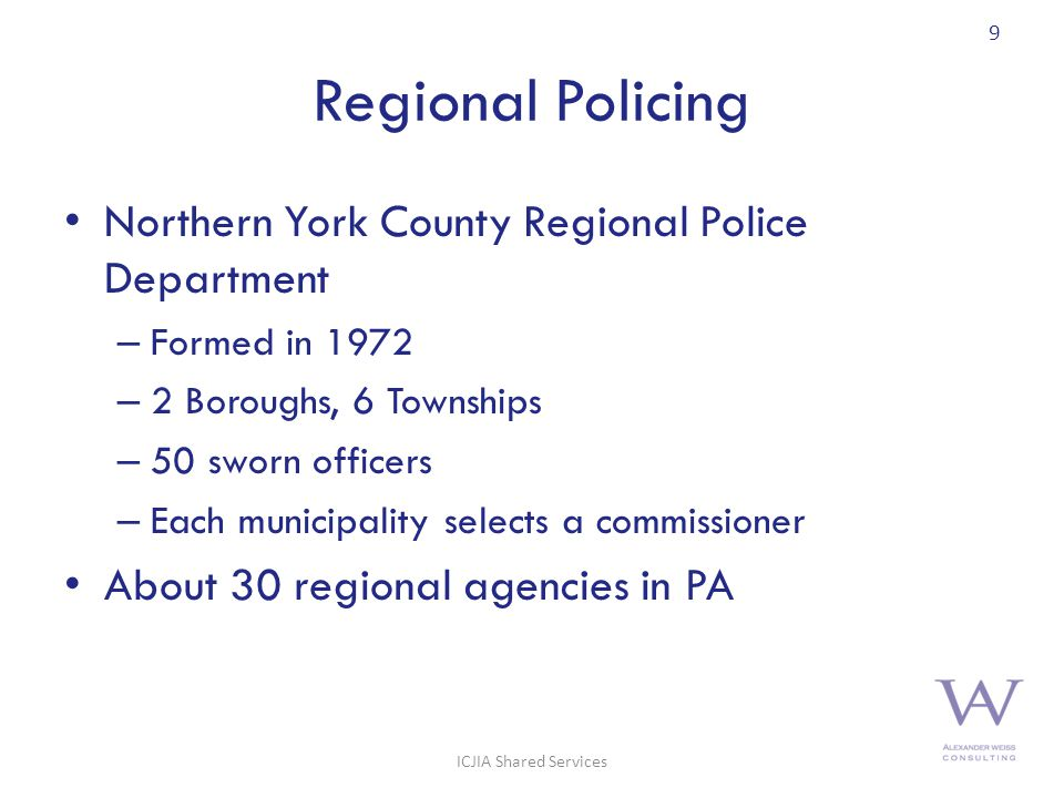 Regional Policing Northern York County Regional Police Department – Formed in 1972 – 2 Boroughs, 6 Townships – 50 sworn officers – Each municipality selects a commissioner About 30 regional agencies in PA 9 ICJIA Shared Services