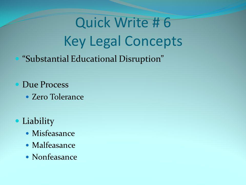 Quick Write # 6 Key Legal Concepts Substantial Educational Disruption Due Process Zero Tolerance Liability Misfeasance Malfeasance Nonfeasance