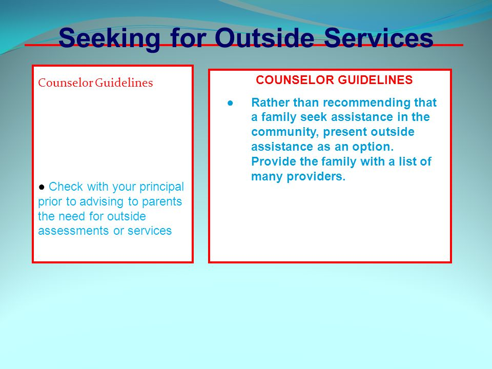Counselor Guidelines ● Check with your principal prior to advising to parents the need for outside assessments or services COUNSELOR GUIDELINES ● Rather than recommending that a family seek assistance in the community, present outside assistance as an option.