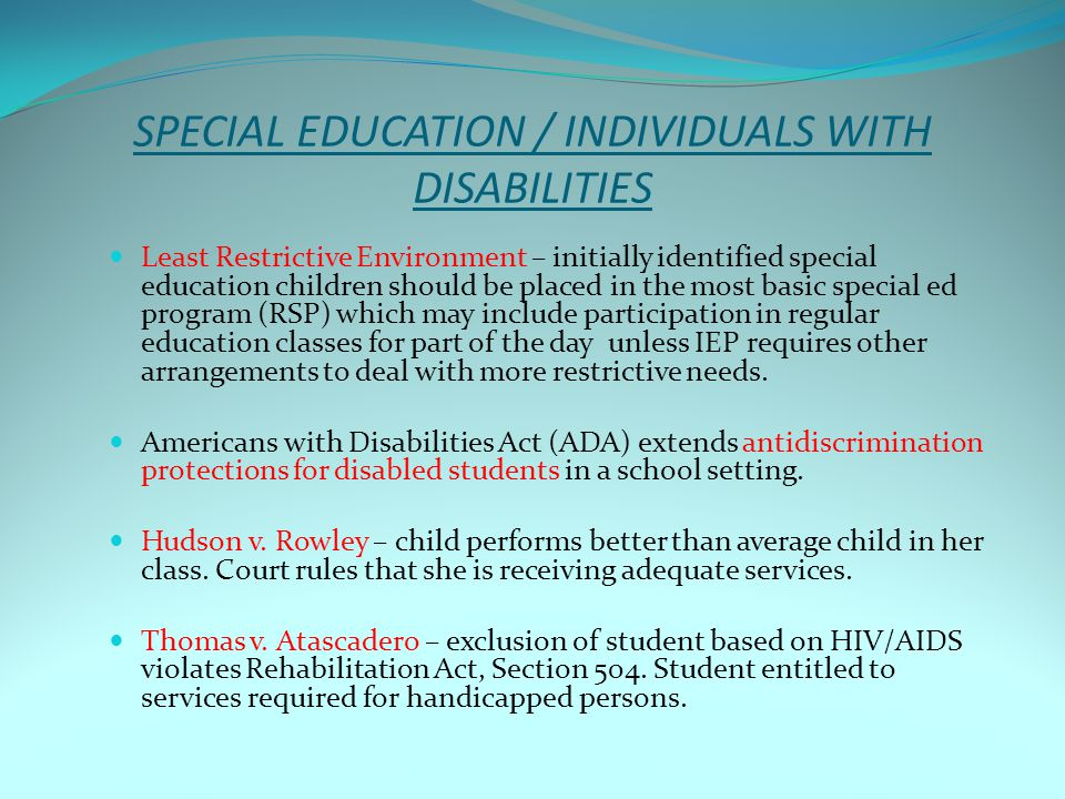 SPECIAL EDUCATION / INDIVIDUALS WITH DISABILITIES Least Restrictive Environment – initially identified special education children should be placed in the most basic special ed program (RSP) which may include participation in regular education classes for part of the day unless IEP requires other arrangements to deal with more restrictive needs.
