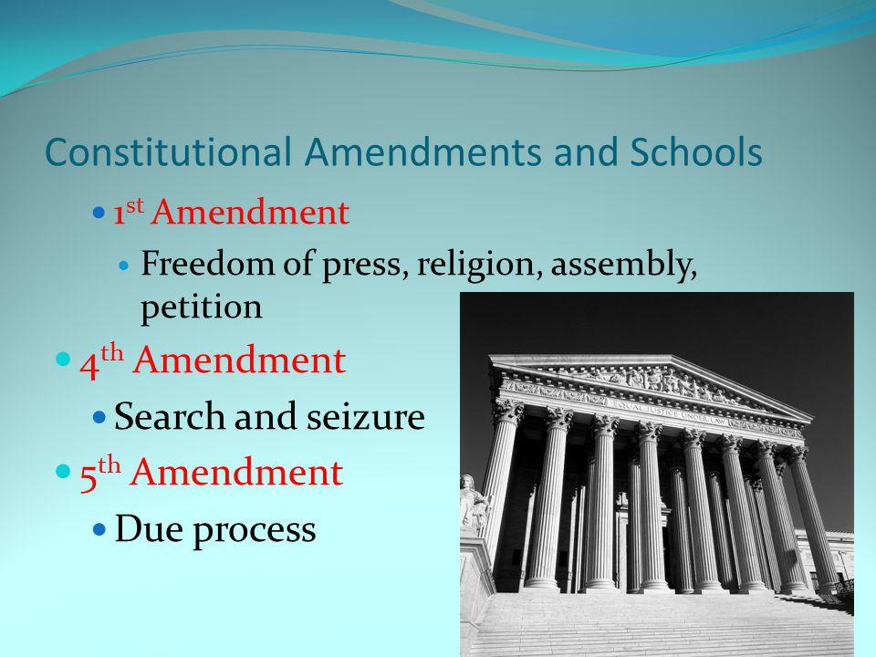Constitutional Amendments and Schools 1 st Amendment Freedom of press, religion, assembly, petition 4 th Amendment Search and seizure 5 th Amendment Due process