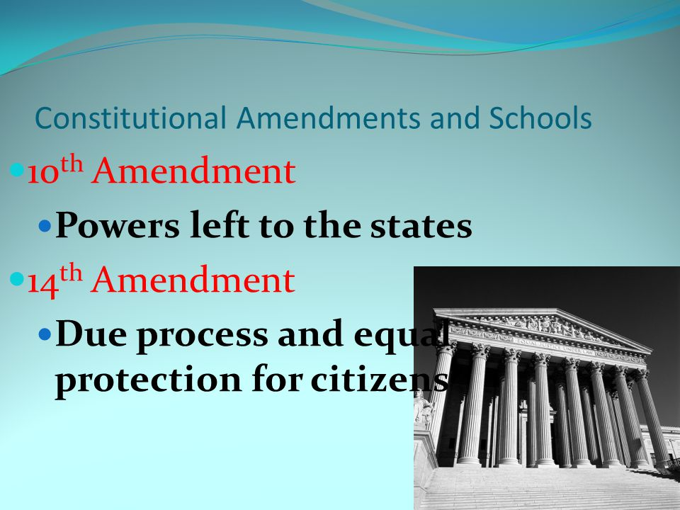 Constitutional Amendments and Schools 10 th Amendment Powers left to the states 14 th Amendment Due process and equal protection for citizens