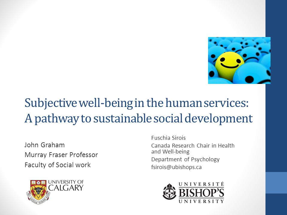 Subjective well-being in the human services: A pathway to sustainable social development John Graham Murray Fraser Professor Faculty of Social work Fuschia Sirois Canada Research Chair in Health and Well-being Department of Psychology fsirois@ubishops.ca