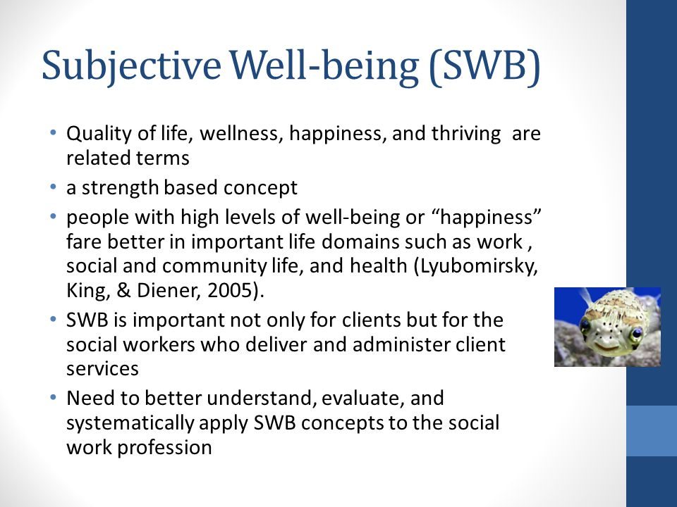 Subjective Well-being (SWB) Quality of life, wellness, happiness, and thriving are related terms a strength based concept people with high levels of w
