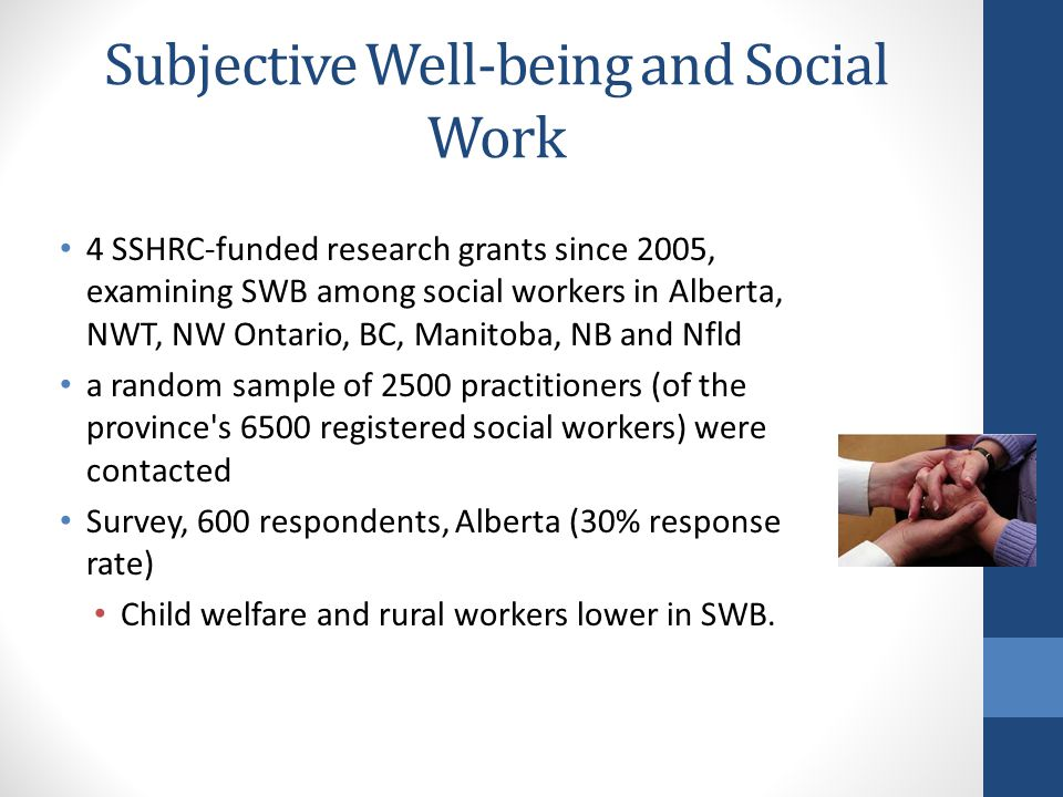 Subjective Well-being and Social Work 4 SSHRC-funded research grants since 2005, examining SWB among social workers in Alberta, NWT, NW Ontario, BC, Manitoba, NB and Nfld a random sample of 2500 practitioners (of the province s 6500 registered social workers) were contacted Survey, 600 respondents, Alberta (30% response rate) Child welfare and rural workers lower in SWB.