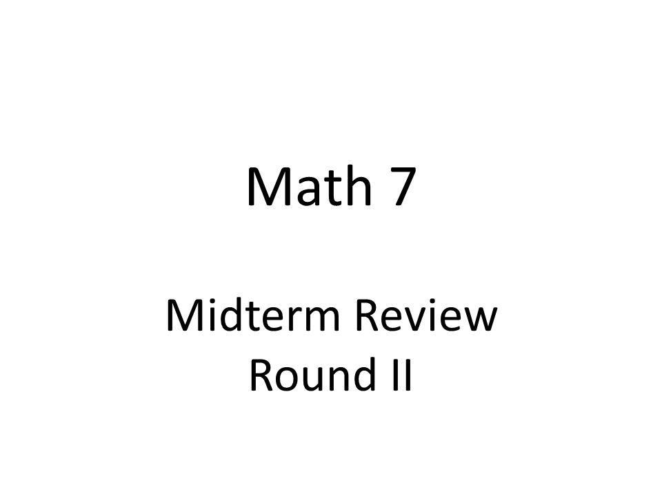 Math 7 Midterm Review Round II