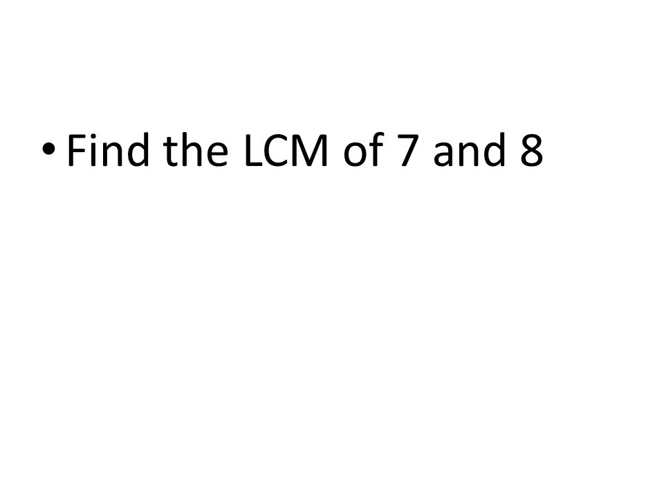 Find the LCM of 7 and 8