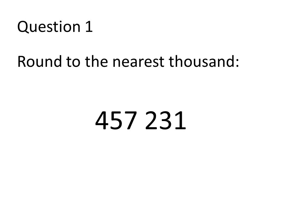 Question 1 Round to the nearest thousand: 457 231