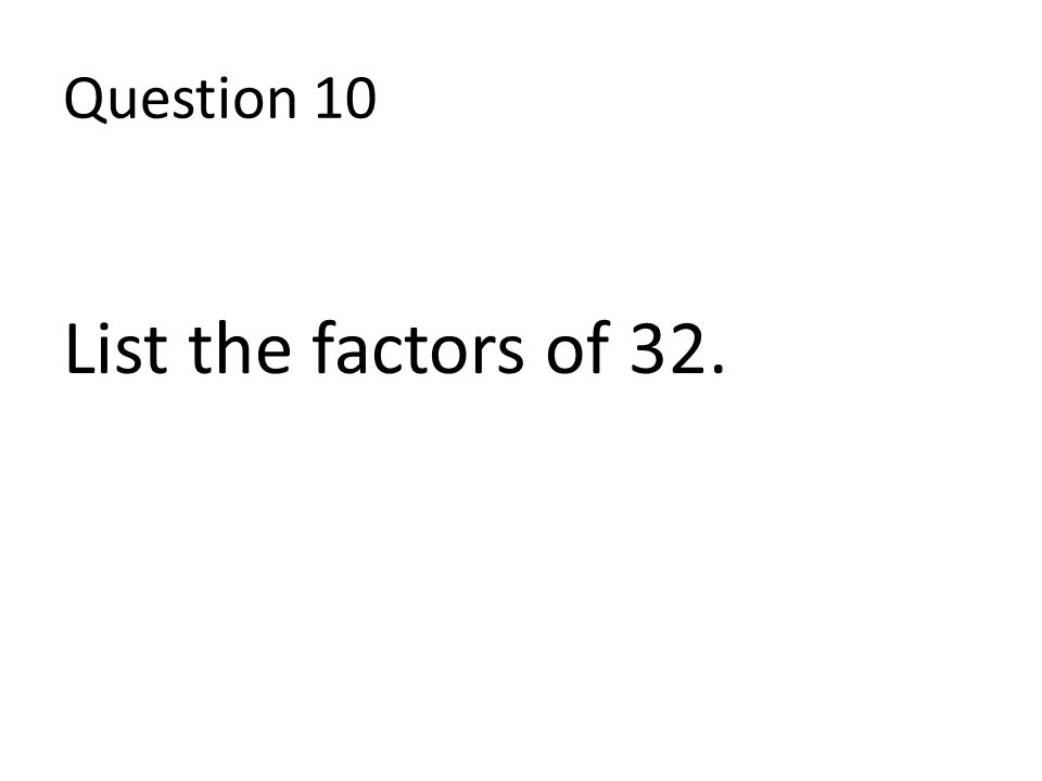 Question 10 List the factors of 32.