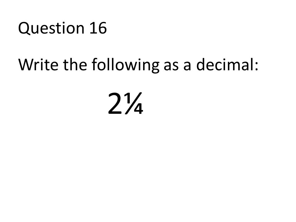 Question 16 Write the following as a decimal: 2¼