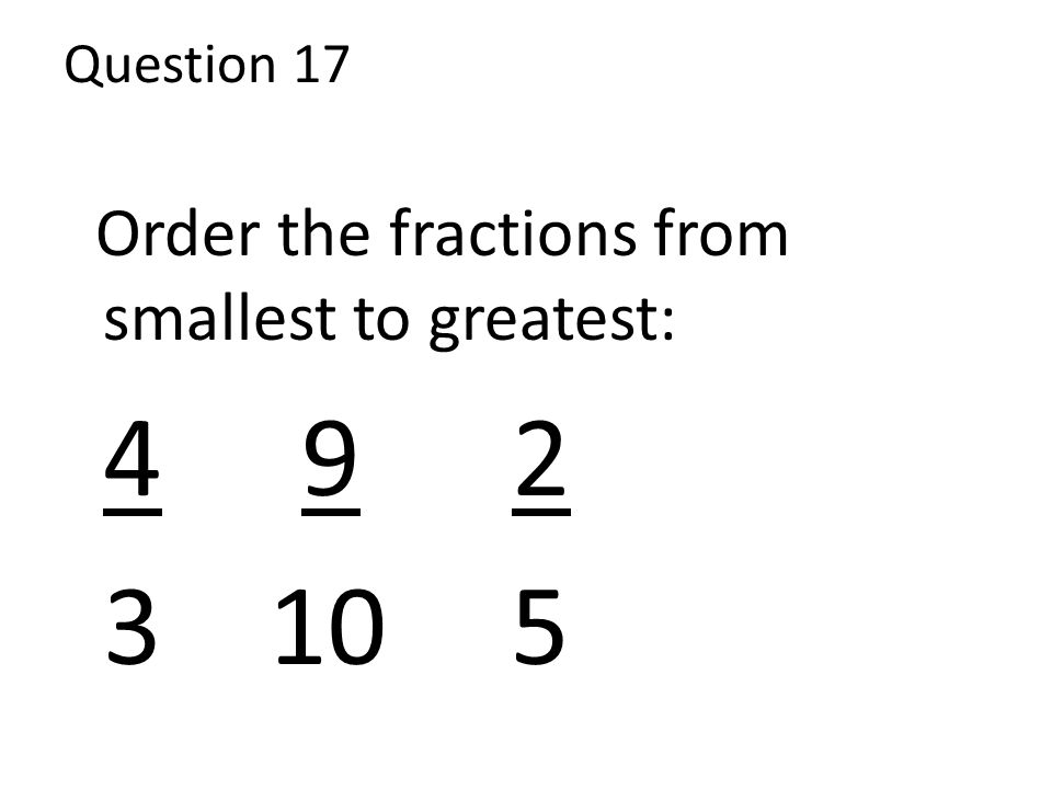 Question 17 Order the fractions from smallest to greatest: 4 9 2 3 10 5