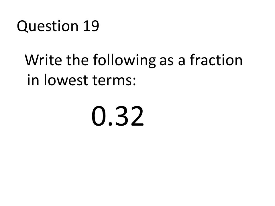 Question 19 Write the following as a fraction in lowest terms: 0.32