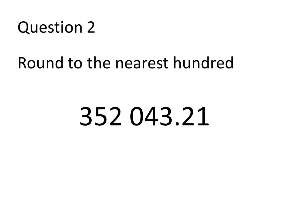 Question 2 Round to the nearest hundred 352 043.21
