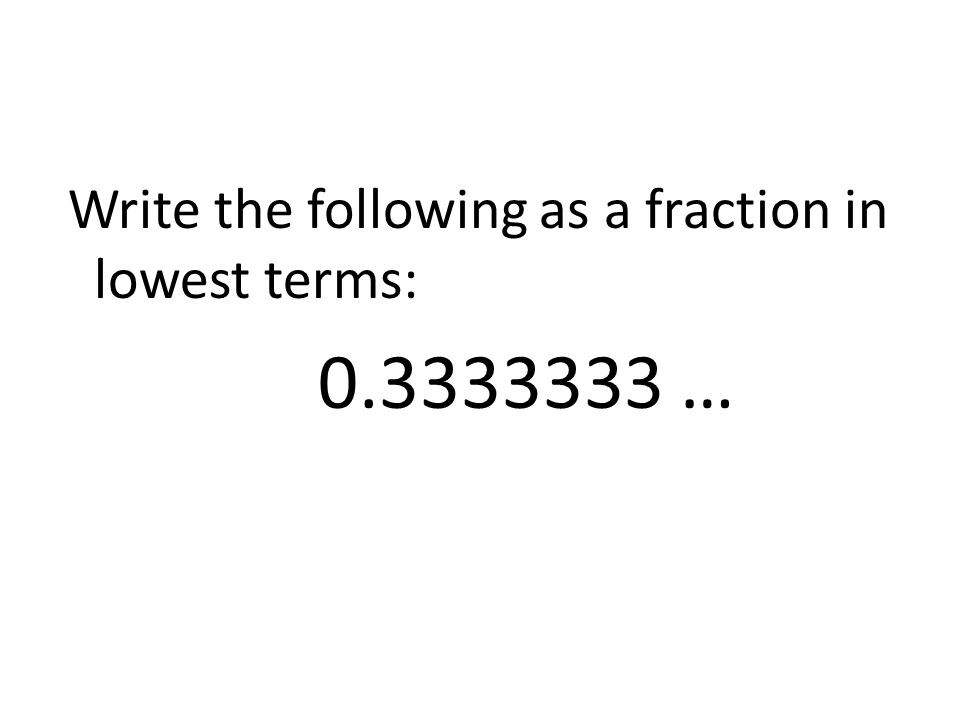 Write the following as a fraction in lowest terms: 0.3333333 …