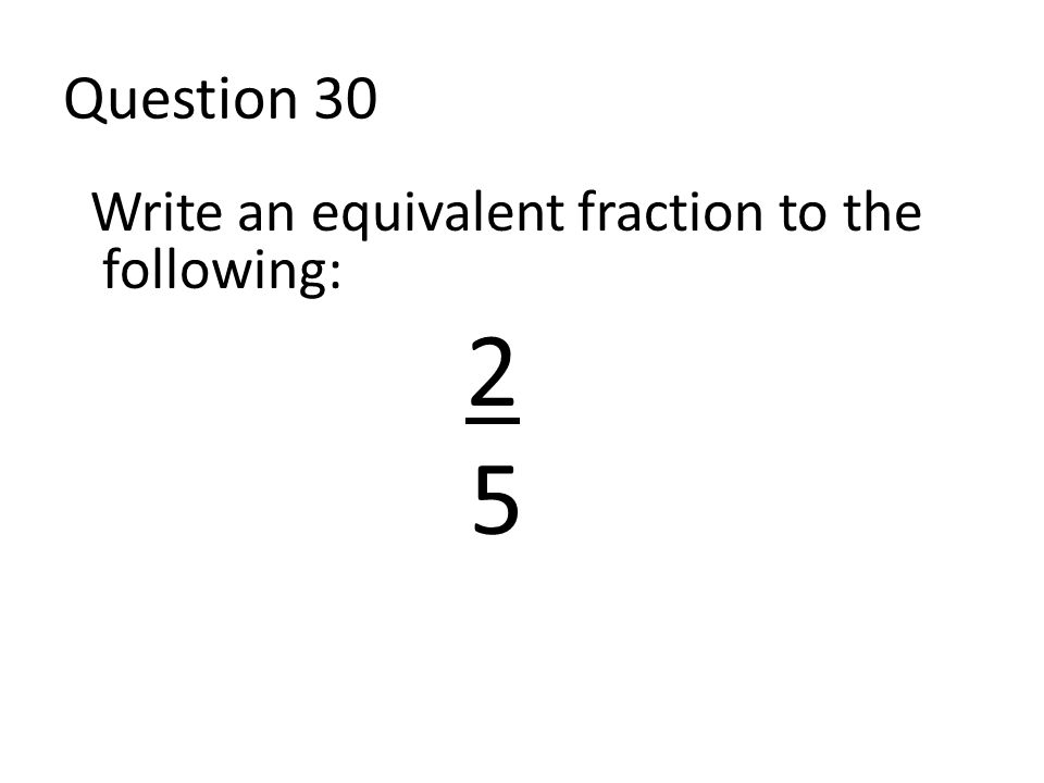 Question 30 Write an equivalent fraction to the following: 2 5