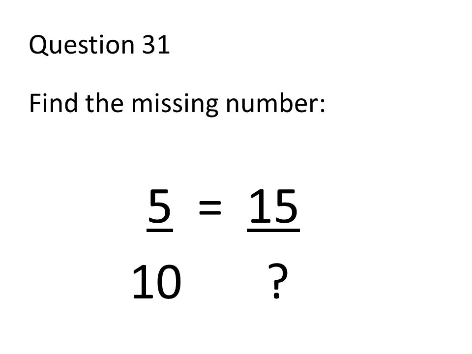 Question 31 Find the missing number: 5 = 15 10 ?