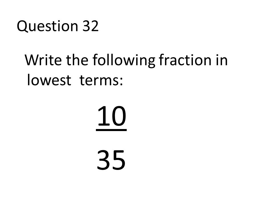 Question 32 Write the following fraction in lowest terms: 10 35