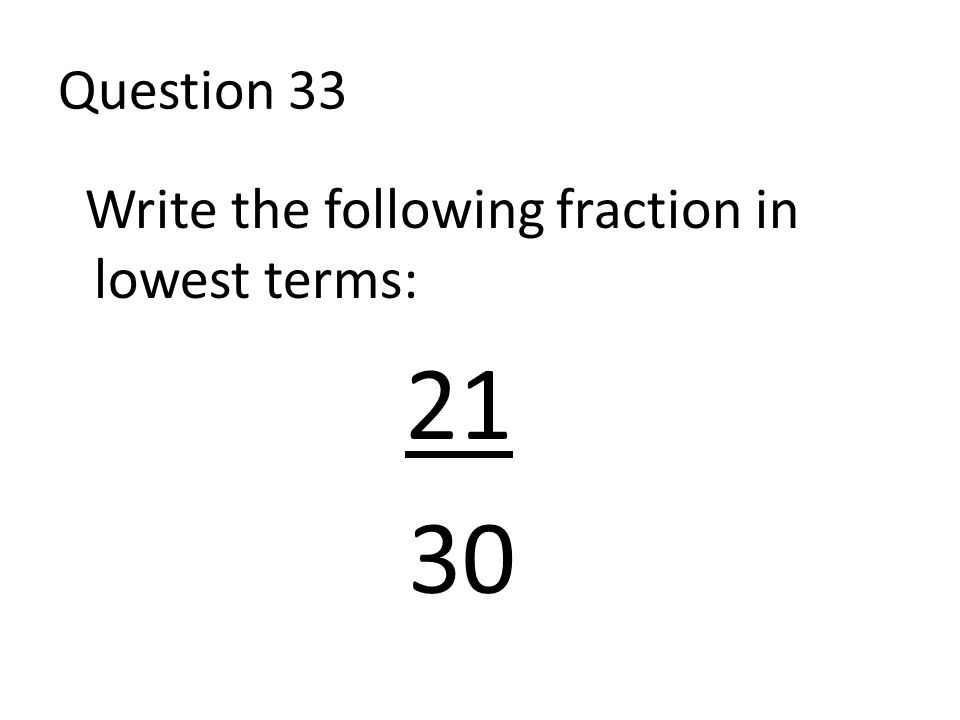Question 33 Write the following fraction in lowest terms: 21 30