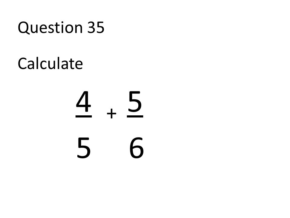 Question 35 Calculate 4 + 5 5 6